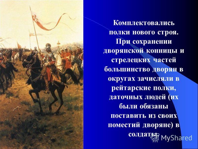 Комплектовались полки нового строя. При сохранении дворянской конницы и стрелецких частей большинство дворян в округах зачисляли в рейтарские полки, даточных людей (их были обязаны поставить из своих поместий дворяне) в солдаты.