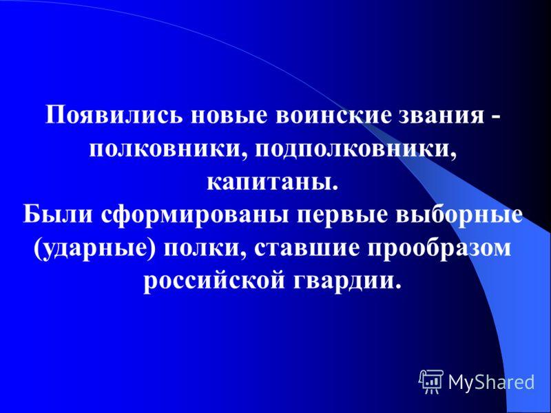 Появились новые воинские звания - полковники, подполковники, капитаны. Были сформированы первые выборные (ударные) полки, ставшие прообразом российской гвардии.