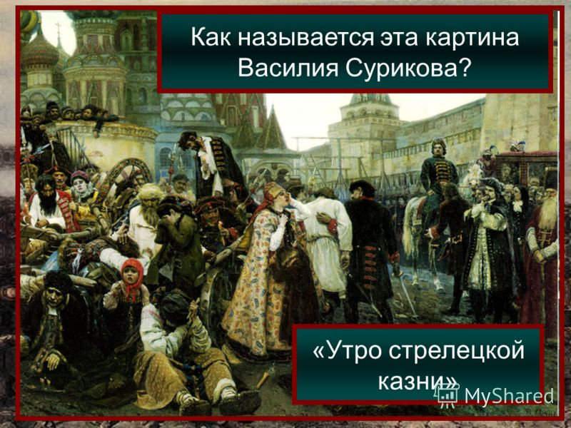 Как называется эта картина Василия Сурикова? «Утро стрелецкой казни»