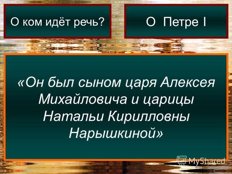 «Он был сыном царя Алексея Михайловича и царицы Натальи Кирилловны Нарышкиной» О ком идёт речь? О Петре I