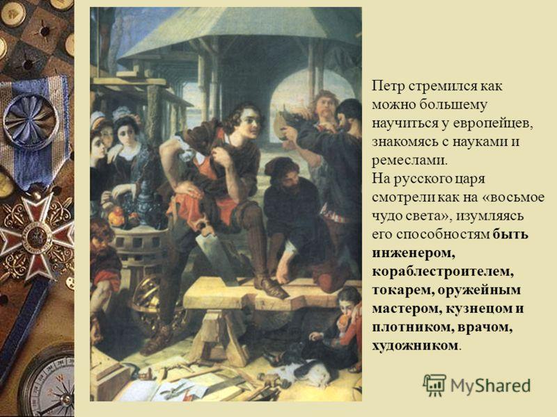 Петр стремился как можно большему научиться у европейцев, знакомясь с науками и ремеслами. На русского царя смотрели как на «восьмое чудо света», изумляясь его способностям быть инженером, кораблестроителем, токарем, оружейным мастером, кузнецом и пл
