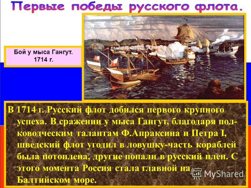 В 1714 г. Русский флот добился первого крупного успеха. В сражении у мыса Гангут, благодаря пол- ководческим талантам Ф.Апраксина и Петра I, шведский флот угодил в ловушку-часть кораблей была потоплена, другие попали в русский плен. С этого момента Р