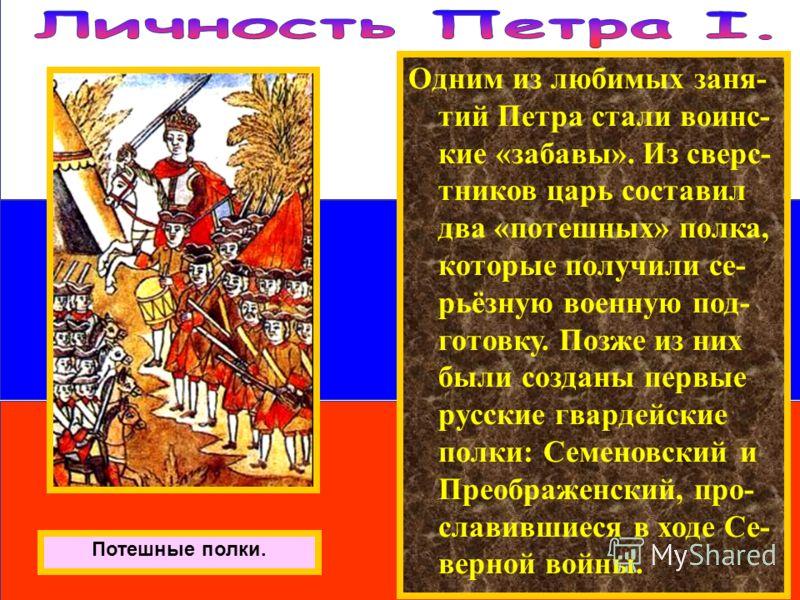 Одним из любимых заня- тий Петра стали воинс- кие «забавы». Из сверс- тников царь составил два «потешных» полка, которые получили се- рьёзную военную под- готовку. Позже из них были созданы первые русские гвардейские полки: Семеновский и Преображенск