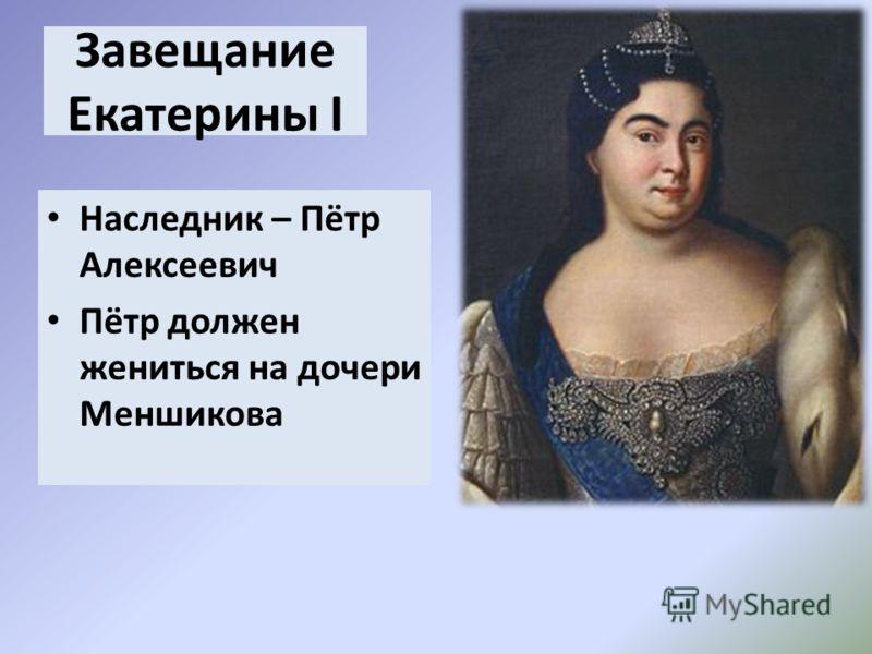 Завещание Екатерины I Наследник – Пётр Алексеевич Пётр должен жениться на дочери Меншикова
