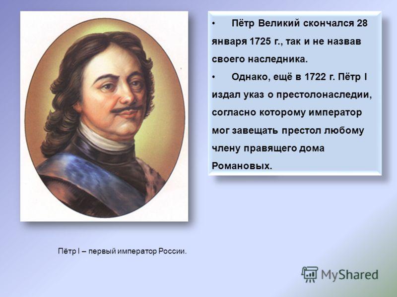 Пётр Великий скончался 28 января 1725 г., так и не назвав своего наследника. Однако, ещё в 1722 г. Пётр I издал указ о престолонаследии, согласно которому император мог завещать престол любому члену правящего дома Романовых. Пётр Великий скончался 28