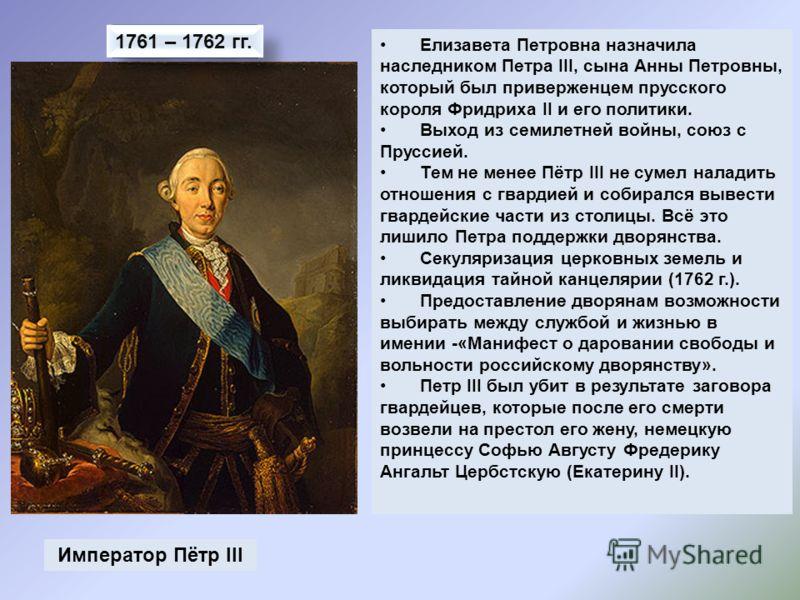 Император Пётр III 1761 – 1762 гг. Елизавета Петровна назначила наследником Петра III, сына Анны Петровны, который был приверженцем прусского короля Фридриха II и его политики. Выход из семилетней войны, союз с Пруссией. Тем не менее Пётр III не суме