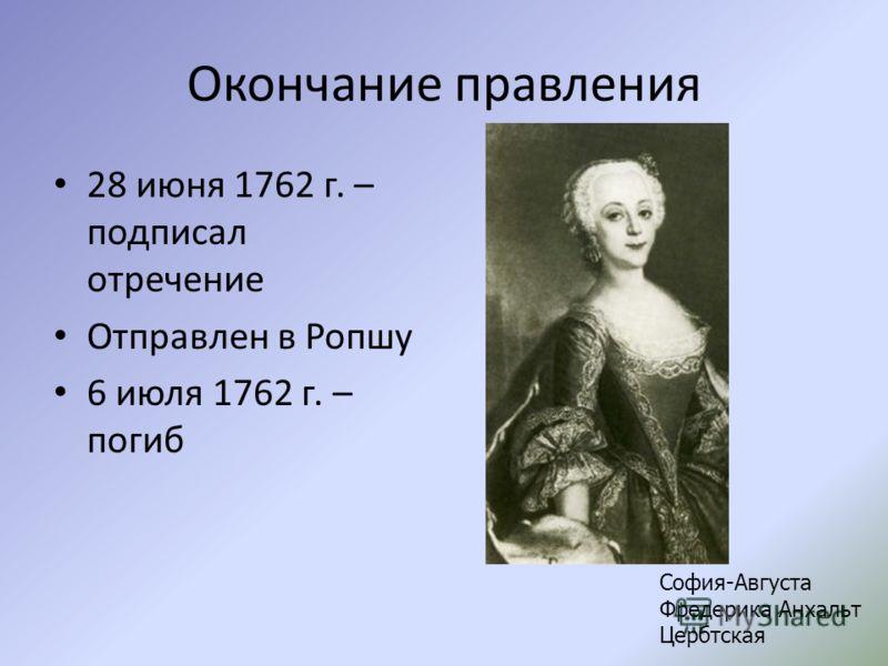 Окончание правления 28 июня 1762 г. – подписал отречение Отправлен в Ропшу 6 июля 1762 г. – погиб София-Августа Фредерика Анхальт Цербтская
