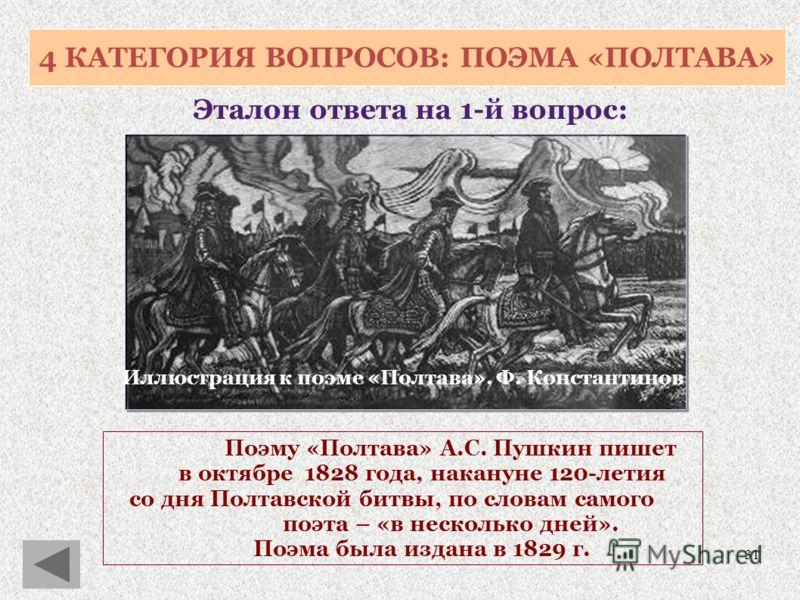 31 4 КАТЕГОРИЯ ВОПРОСОВ: ПОЭМА «ПОЛТАВА» Эталон ответа на 1-й вопрос: Поэму «Полтава» А.С. Пушкин пишет в октябре 1828 года, накануне 120-летия со дня Полтавской битвы, по словам самого поэта – «в несколько дней». Поэма была издана в 1829 г. Иллюстра