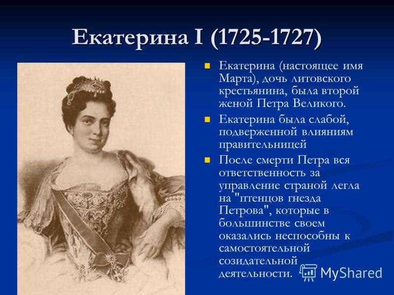 Екатерина I (1725-1727) Екатерина (настоящее имя Марта), дочь литовского крестьянина, была второй женой Петра Великого. Екатерина была слабой, подверженной влияниям правительницей После смерти Петра вся ответственность за управление страной легла на