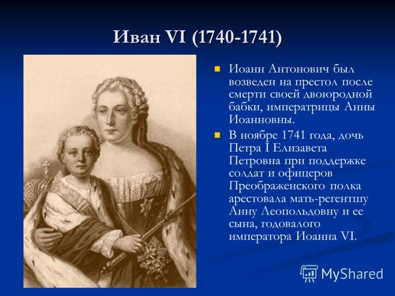 Иван VI (1740-1741) Иоанн Антонович был возведен на престол после смерти своей двоюродной бабки, императрицы Анны Иоанновны. В ноябре 1741 года, дочь Петра I Елизавета Петровна при поддержке солдат и офицеров Преображенского полка арестовала мать-рег