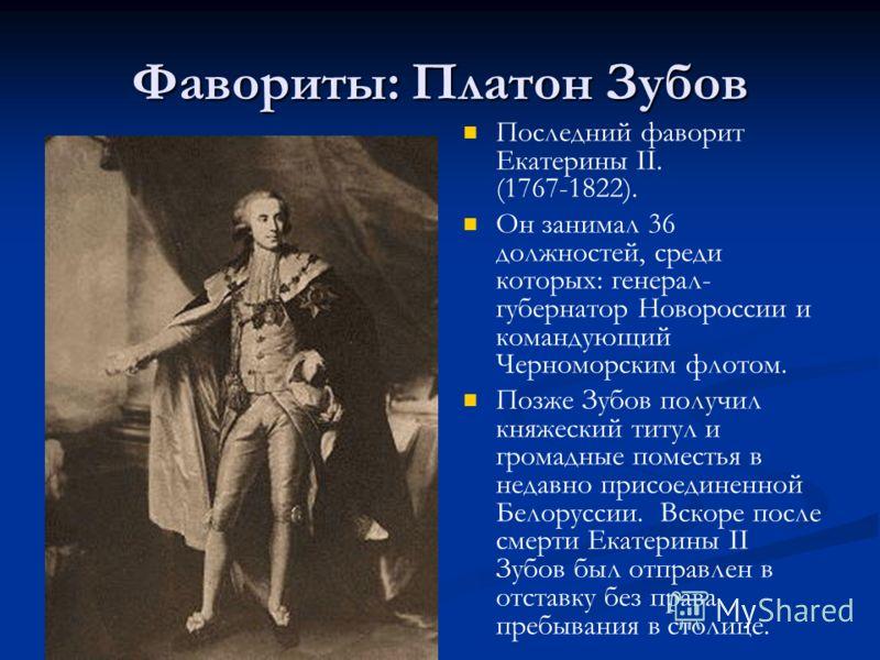 Фавориты: Платон Зубов Последний фаворит Екатерины II. (1767-1822). Он занимал 36 должностей, среди которых: генерал- губернатор Новороссии и командующий Черноморским флотом. Позже Зубов получил княжеский титул и громадные поместья в недавно присоеди