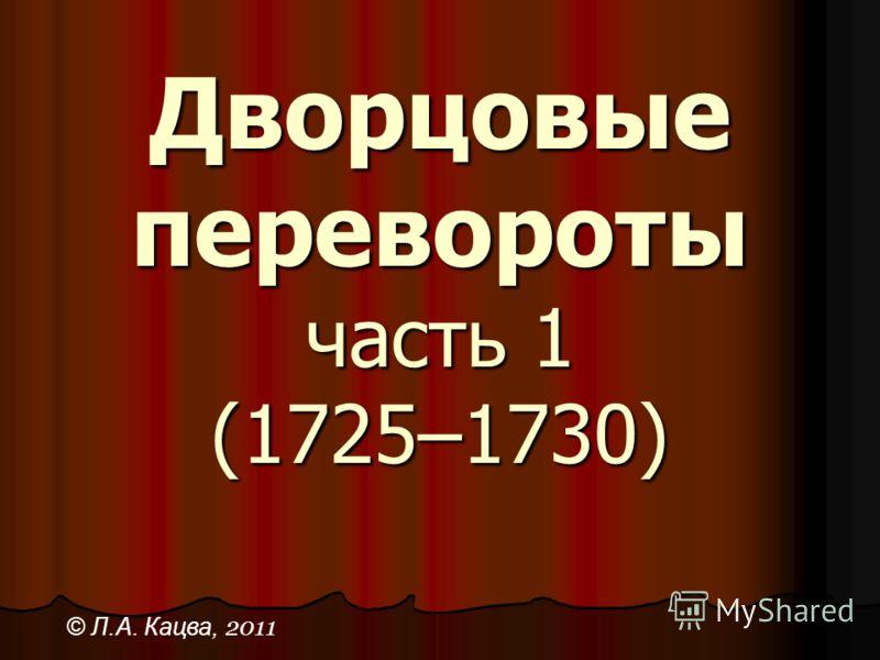Дворцовые перевороты часть 1 (1725–1730) © Л.А. Кацва, 2011
