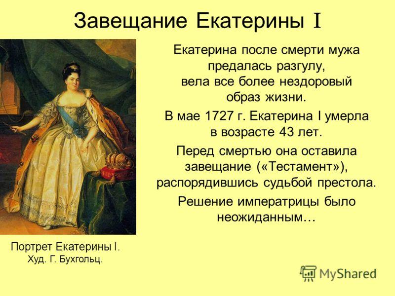Завещание Екатерины I Екатерина после смерти мужа предалась разгулу, вела все более нездоровый образ жизни. В мае 1727 г. Екатерина I умерла в возрасте 43 лет. Перед смертью она оставила завещание («Тестамент»), распорядившись судьбой престола. Решен