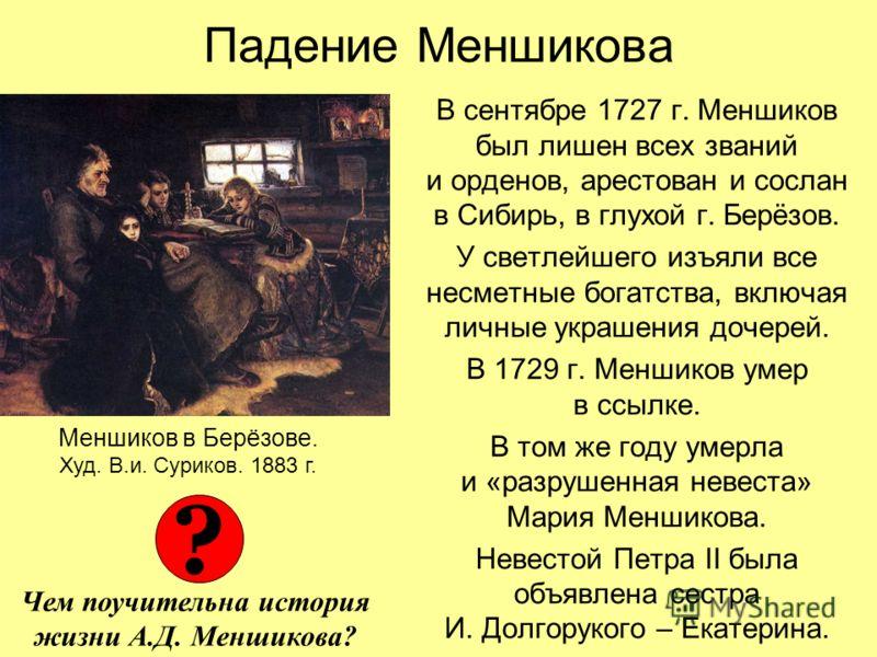 Падение Меншикова В сентябре 1727 г. Меншиков был лишен всех званий и орденов, арестован и сослан в Сибирь, в глухой г. Берёзов. У светлейшего изъяли все несметные богатства, включая личные украшения дочерей. В 1729 г. Меншиков умер в ссылке. В том ж