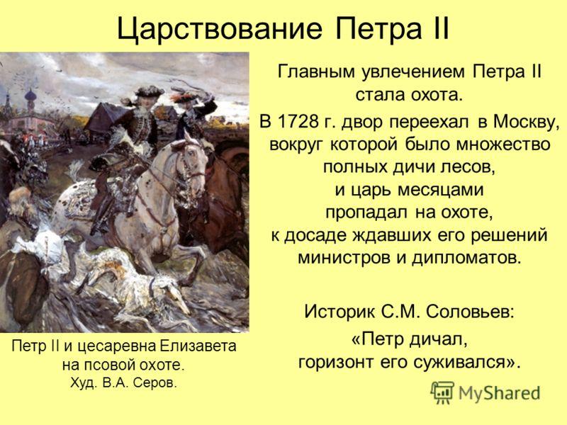 Царствование Петра II Главным увлечением Петра II стала охота. В 1728 г. двор переехал в Москву, вокруг которой было множество полных дичи лесов, и царь месяцами пропадал на охоте, к досаде ждавших его решений министров и дипломатов. Историк С.М. Сол