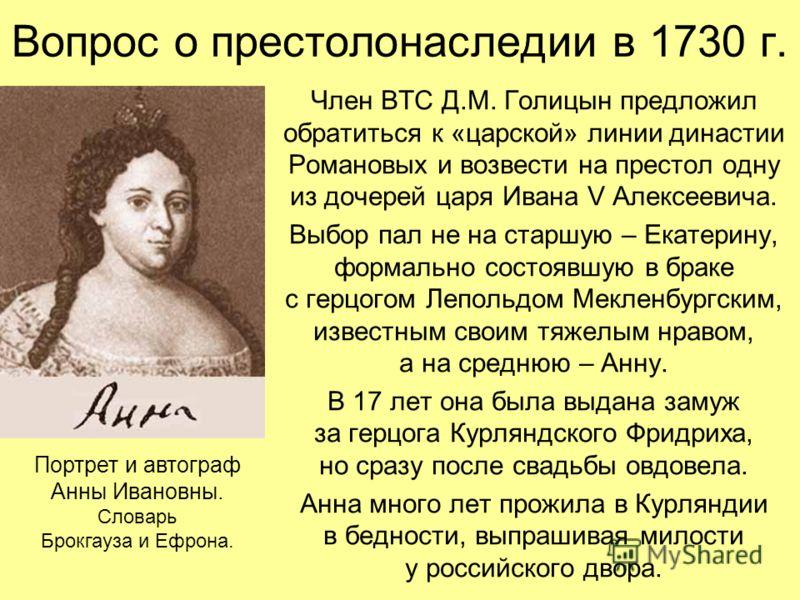 Вопрос о престолонаследии в 1730 г. Член ВТС Д.М. Голицын предложил обратиться к «царской» линии династии Романовых и возвести на престол одну из дочерей царя Ивана V Алексеевича. Выбор пал не на старшую – Екатерину, формально состоявшую в браке с ге