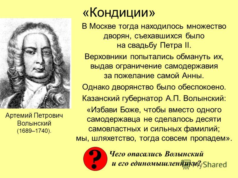 «Кондиции» В Москве тогда находилось множество дворян, съехавшихся было на свадьбу Петра II. Верховники попытались обмануть их, выдав ограничение самодержавия за пожелание самой Анны. Однако дворянство было обеспокоено. Казанский губернатор А.П. Волы