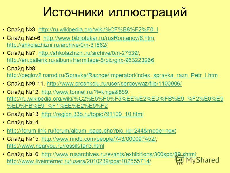 Источники иллюстраций Слайд 3. http://ru.wikipedia.org/wiki/%CF%B8%F2%F0_Ihttp://ru.wikipedia.org/wiki/%CF%B8%F2%F0_I Слайд 5-6. http://www.bibliotekar.ru/rusRomanov/6.htm; http://shkolazhizni.ru/archive/0/n-31862/http://www.bibliotekar.ru/rusRomanov