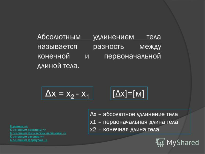 Абсолютным удлинением тела называется разность между конечной и первоначальной длиной тела. [Δx]=[м] К ученым => К основным понятиям => К основным физическим величинам => К основным законам => К основным формулам => Δx = x 2 - x 1 Δx – абсолютное удл