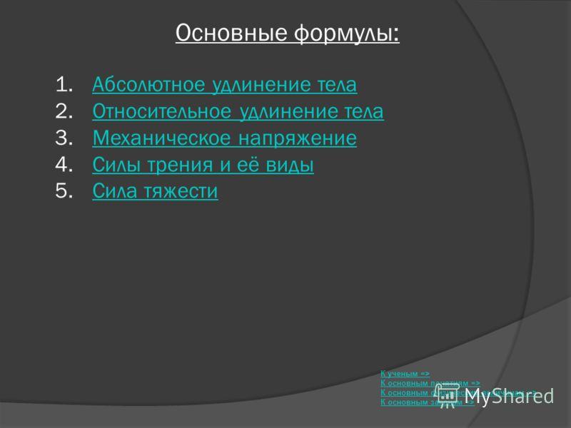 Основные формулы: К ученым => К основным понятиям => К основным физическим величинам => К основным законам => 1. Абсолютное удлинение телаАбсолютное удлинение тела 2. Относительное удлинение телаОтносительное удлинение тела 3. Механическое напряжение