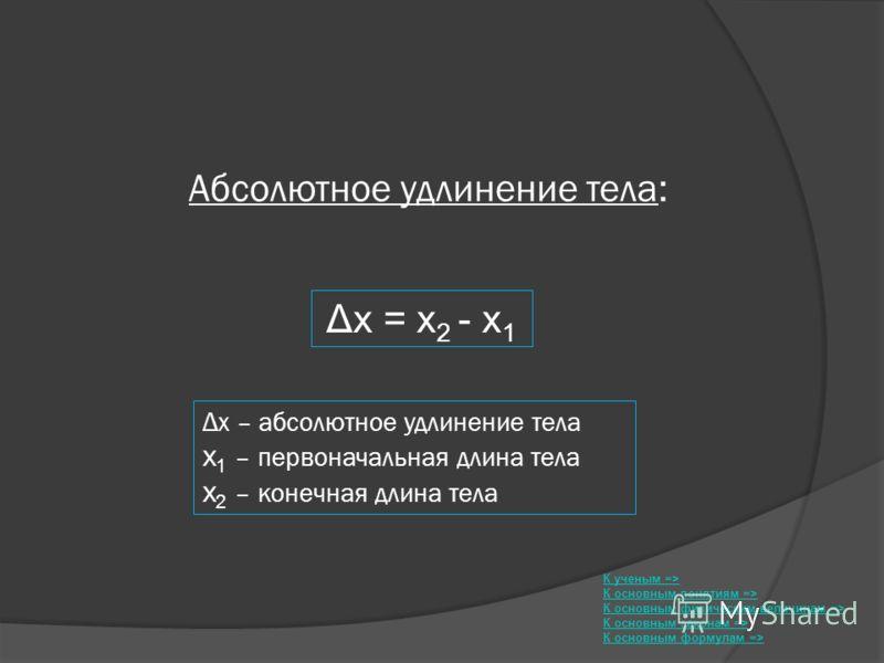 Абсолютное удлинение тела: Δx = x 2 - x 1 К ученым => К основным понятиям => К основным физическим величинам => К основным законам => К основным формулам => Δx – абсолютное удлинение тела x 1 – первоначальная длина тела x 2 – конечная длина тела