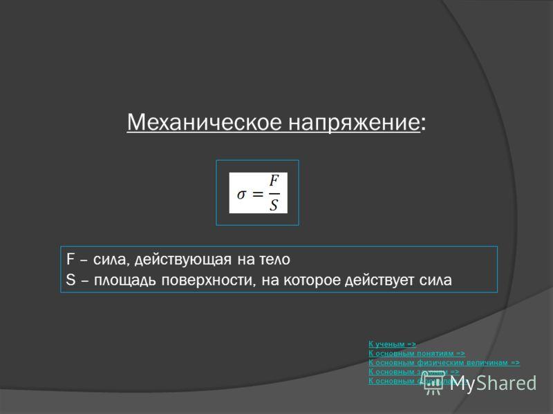 Механическое напряжение: К ученым => К основным понятиям => К основным физическим величинам => К основным законам => К основным формулам => F – сила, действующая на тело S – площадь поверхности, на которое действует сила
