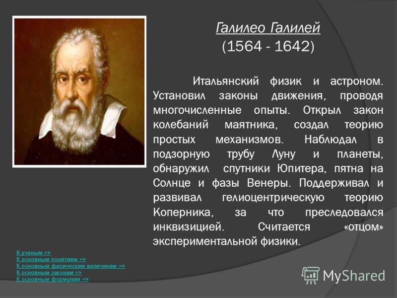 Галилео Галилей (1564 - 1642) Итальянский физик и астроном. Установил законы движения, проводя многочисленные опыты. Открыл закон колебаний маятника, создал теорию простых механизмов. Наблюдал в подзорную трубу Луну и планеты, обнаружил спутники Юпит