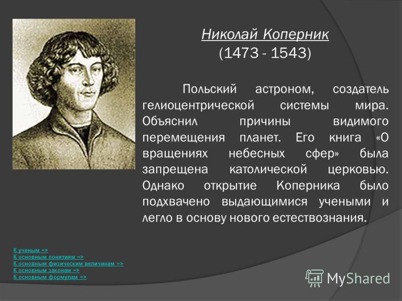 Николай Коперник (1473 - 1543) Польский астроном, создатель гелиоцентрической системы мира. Объяснил причины видимого перемещения планет. Его книга «О вращениях небесных сфер» была запрещена католической церковью. Однако открытие Коперника было подхв