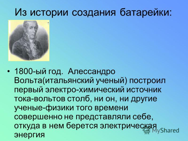 Из истории создания батарейки: 1800-ый год. Алессандро Вольта(итальянский ученый) построил первый электро-химический источник тока-вольтов столб, ни он, ни другие ученые-физики того времени совершенно не представляли себе, откуда в нем берется электр