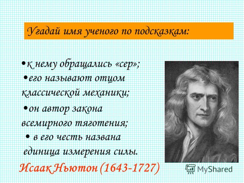 Угадай имя ученого по подсказкам: Исаак Ньютон (1643-1727) к нему обращались «сер»; его называют отцом классической механики; он автор закона всемирного тяготения; в его честь названа единица измерения силы.
