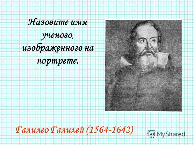 Назовите имя ученого, изображенного на портрете. Галилео Галилей (1564-1642)