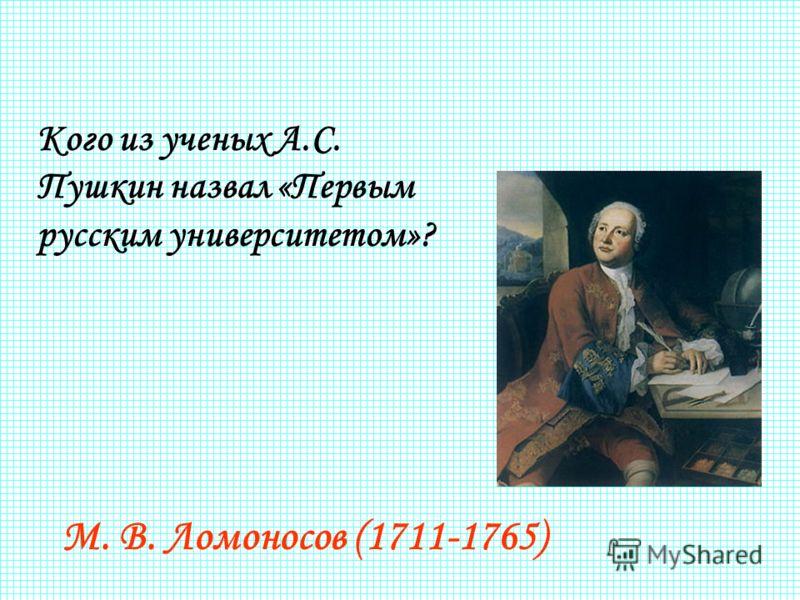 Кого из ученых А.С. Пушкин назвал «Первым русским университетом»? М. В. Ломоносов (1711-1765)