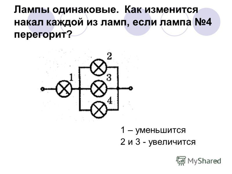 19 Лампы одинаковые. Как изменится накал каждой из ламп, если лампа 4 перегорит? 1 – уменьшится 2 и 3 - увеличится