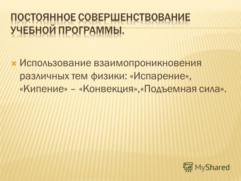 Использование взаимопроникновения различных тем физики: «Испарение», «Кипение» – «Конвекция»,«Подъемная сила».