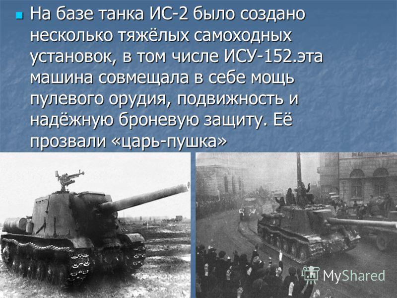 На базе танка ИС-2 было создано несколько тяжёлых самоходных установок, в том числе ИСУ-152.эта машина совмещала в себе мощь пулевого орудия, подвижность и надёжную броневую защиту. Её прозвали «царь-пушка» На базе танка ИС-2 было создано несколько т