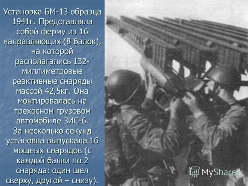 Установка БМ-13 образца 1941г. Представляла собой ферму из 16 направляющих (8 балок), на которой располагались 132- миллиметровые реактивные снаряды массой 42,5кг. Она монтировалась на трехосном грузовом автомобиле ЗИС-6. За несколько секунд установк
