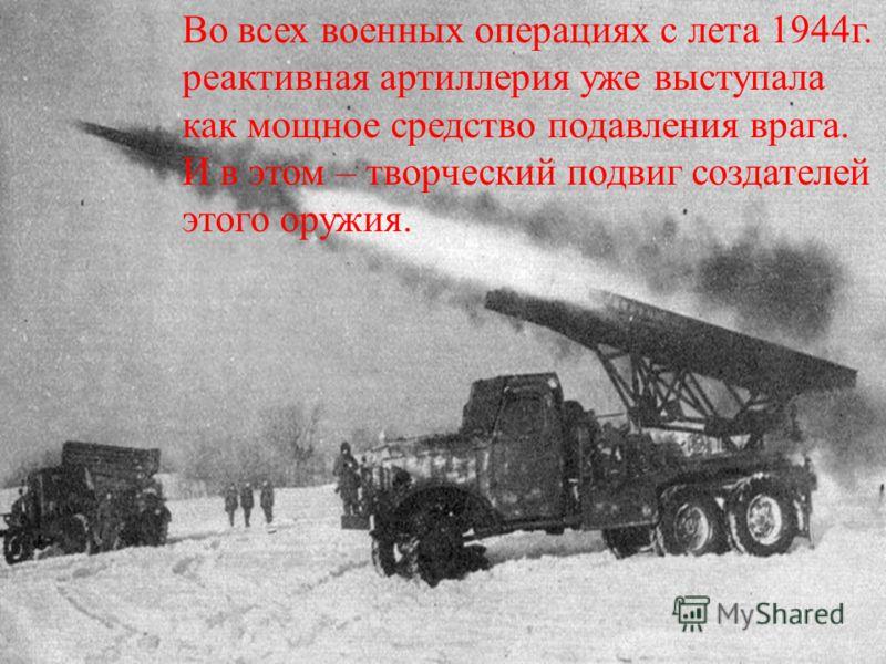 Во всех военных операциях с лета 1944г. реактивная артиллерия уже выступала как мощное средство подавления врага. И в этом – творческий подвиг создателей этого оружия.