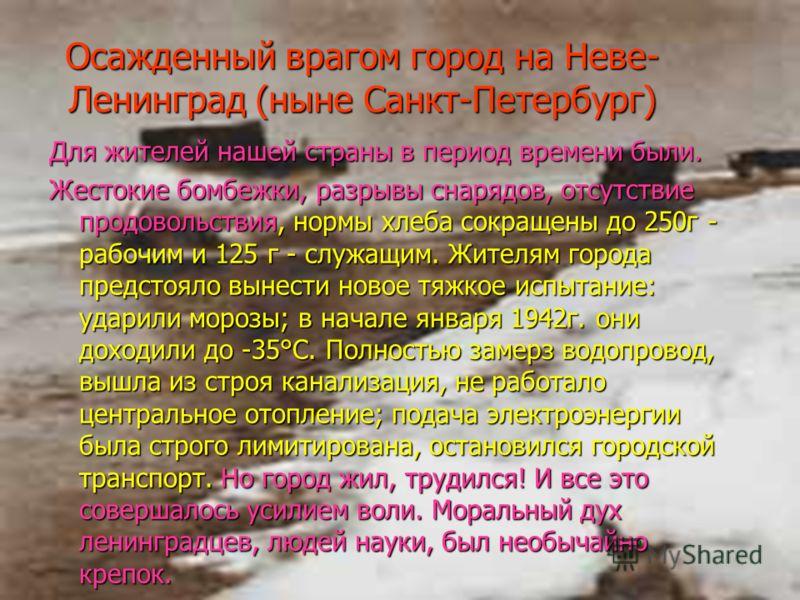 Осажденный врагом город на Неве- Ленинград (ныне Санкт-Петербург) Для жителей нашей страны в период времени были. Жестокие бомбежки, разрывы снарядов, отсутствие продовольствия, нормы хлеба сокращены до 250г - рабочим и 125 г - служащим. Жителям горо