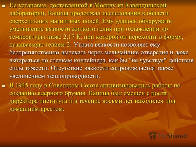 На установке, доставленной в Москву из Кавендишской лаборатории, Капица продолжал исследования в области сверхсильных магнитных полей. Ему удалось обнаружить уменьшение вязкости жидкого гелия при охлаждении до температуры ниже 2,17 К, при которой он