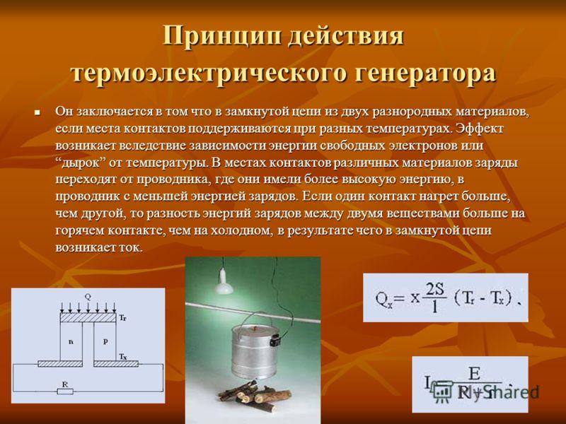 Принцип действия термоэлектрического генератора Он заключается в том что в замкнутой цепи из двух разнородных материалов, если места контактов поддерживаются при разных температурах. Эффект возникает вследствие зависимости энергии свободных электроно