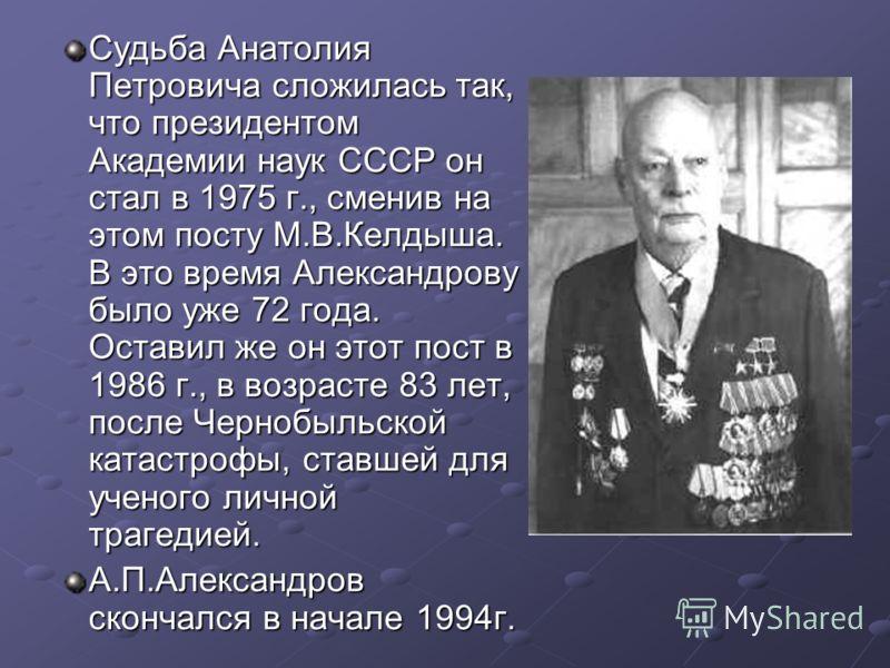 Судьба Анатолия Петровича сложилась так, что президентом Академии наук СССР он стал в 1975 г., сменив на этом посту М.В.Келдыша. В это время Александрову было уже 72 года. Оставил же он этот пост в 1986 г., в возрасте 83 лет, после Чернобыльской ката