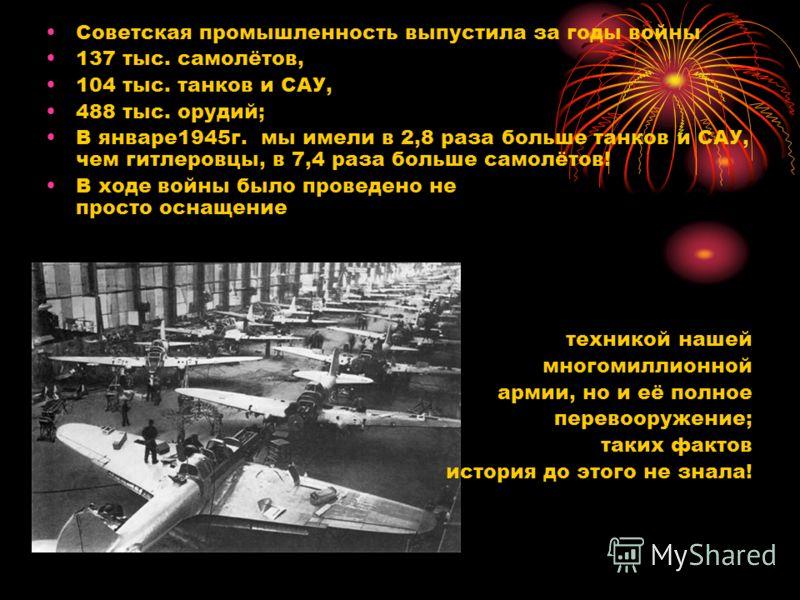 Советская промышленность выпустила за годы войны 137 тыс. самолётов, 104 тыс. танков и САУ, 488 тыс. орудий; В январе1945г. мы имели в 2,8 раза больше танков и САУ, чем гитлеровцы, в 7,4 раза больше самолётов! В ходе войны было проведено не просто ос