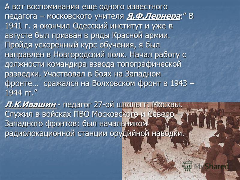 А вот воспоминания еще одного известного педагога – московского учителя Я.Ф.Лернера: В 1941 г. я окончил Одесский институт и уже в августе был призван в ряды Красной армии. Пройдя ускоренный курс обучения, я был направлен в Новгородский полк. Начал р