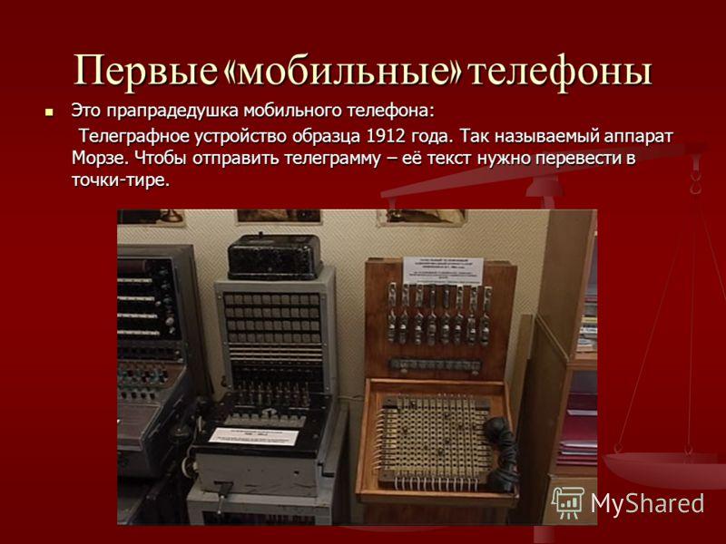 Первые « мобильные » телефоны Это прапрадедушка мобильного телефона: Это прапрадедушка мобильного телефона: Телеграфное устройство образца 1912 года. Так называемый аппарат Морзе. Чтобы отправить телеграмму – её текст нужно перевести в точки-тире. Те