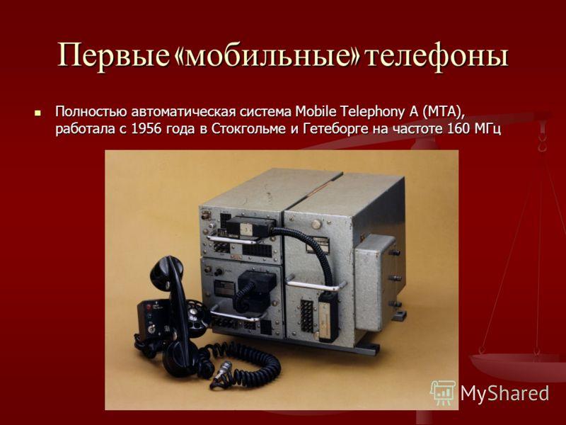 Первые « мобильные » телефоны Полностью автоматическая система Mobile Telephony A (MTA), работала с 1956 года в Стокгольме и Гетеборге на частоте 160 МГц Полностью автоматическая система Mobile Telephony A (MTA), работала с 1956 года в Стокгольме и Г