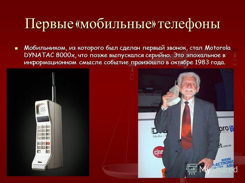 Первые « мобильные » телефоны Мобильником, из которого был сделан первый звонок, стал Motorola DYNATAC 8000x, что позже выпускался серийно. Это эпохальное в информационном смысле событие произошло в октябре 1983 года.