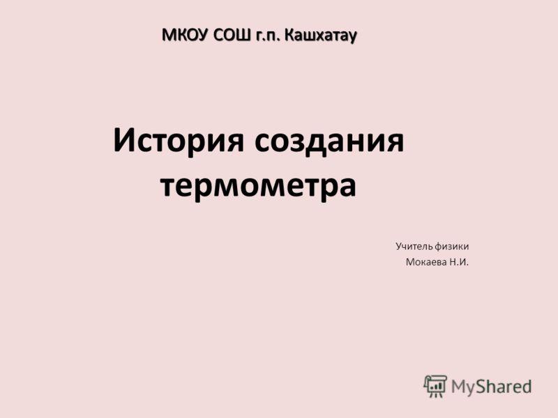 Учитель физики Мокаева Н.И. История создания термометра МКОУ СОШ г.п. Кашхатау