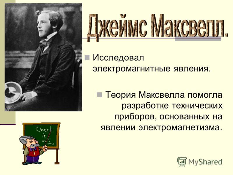 Исследовал электромагнитные явления. Теория Максвелла помогла разработке технических приборов, основанных на явлении электромагнетизма.