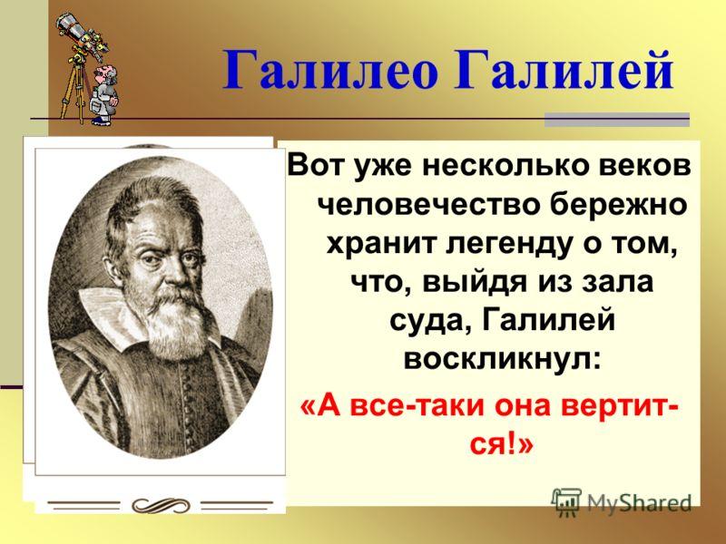 Галилео Галилей Вот уже несколько веков человечество бережно хранит легенду о том, что, выйдя из зала суда, Галилей воскликнул: «А все-таки она вертит ся!»