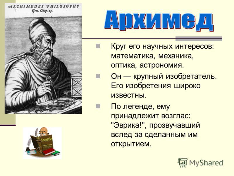 Круг его научных интересов: математика, механика, оптика, астрономия. Он крупный изобретатель. Его изобретения широко известны. По легенде, ему принадлежит возглас: Эврика!, прозвучавший вслед за сделанным им открытием.